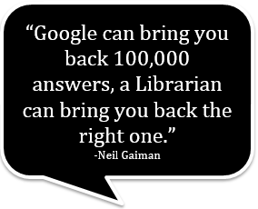 """Google can bring you back 100,000 answers, a librarian can bring you back the right one."" -Neil Gaiman"